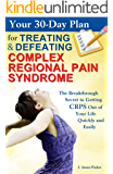 Your 30-Day Plan for Treating and Defeating Complex Regional Pain Syndrome: The Breakthrough Secret to Getting CRPS Out of Your Life Quickly and Easily