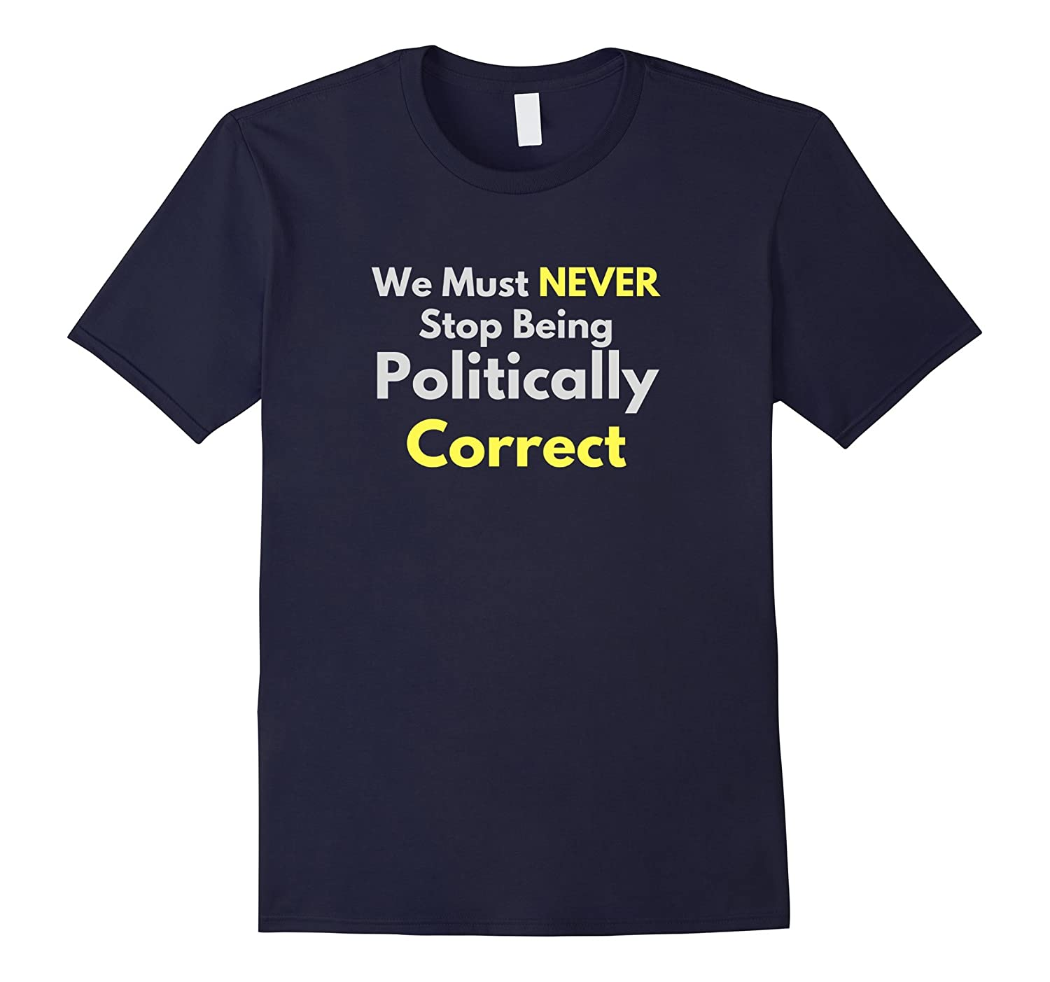 We Must NEVER Stop Being Politically Correct T-Shirt-TH
