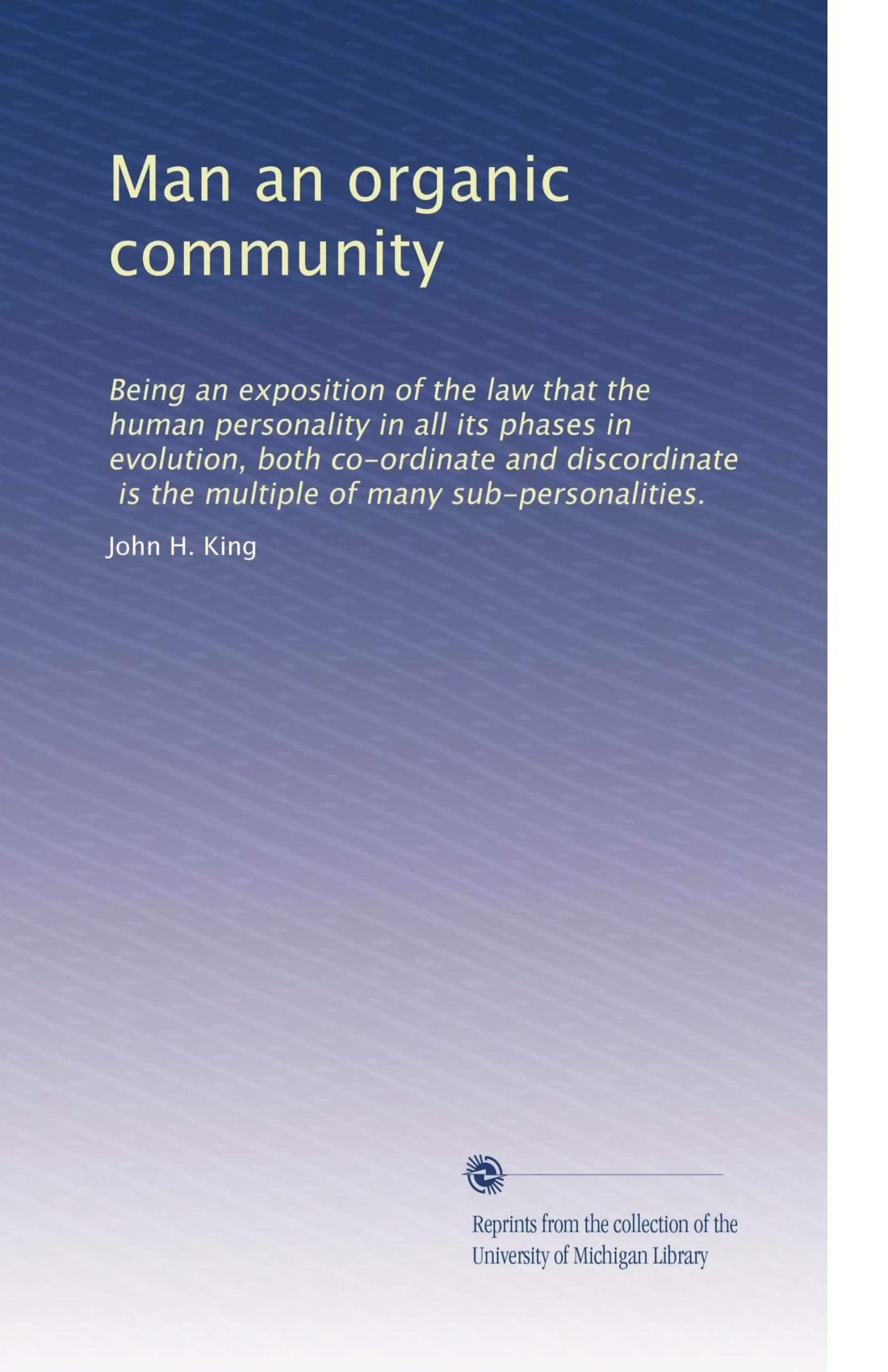Read Online Man an organic community: Being an exposition of the law that the human personality in all its phases in evolution, both co-ordinate and discordinate, ... of many sub-personalities. (Volume 2) pdf epub