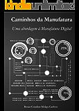 CAMINHOS DA MANUFATURA: UMA ABORDAGEM A MANUFATURA DIGITAL