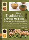 Use Traditional Chinese Medicine to Manage Emotional Health: How Herbs, Natural Foods, and Acupressure Can Regulate and Harmonize Your Mind and Body