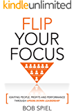FLIP YOUR  FOCUS: Igniting people, profits and  performance through upside-down leadership
