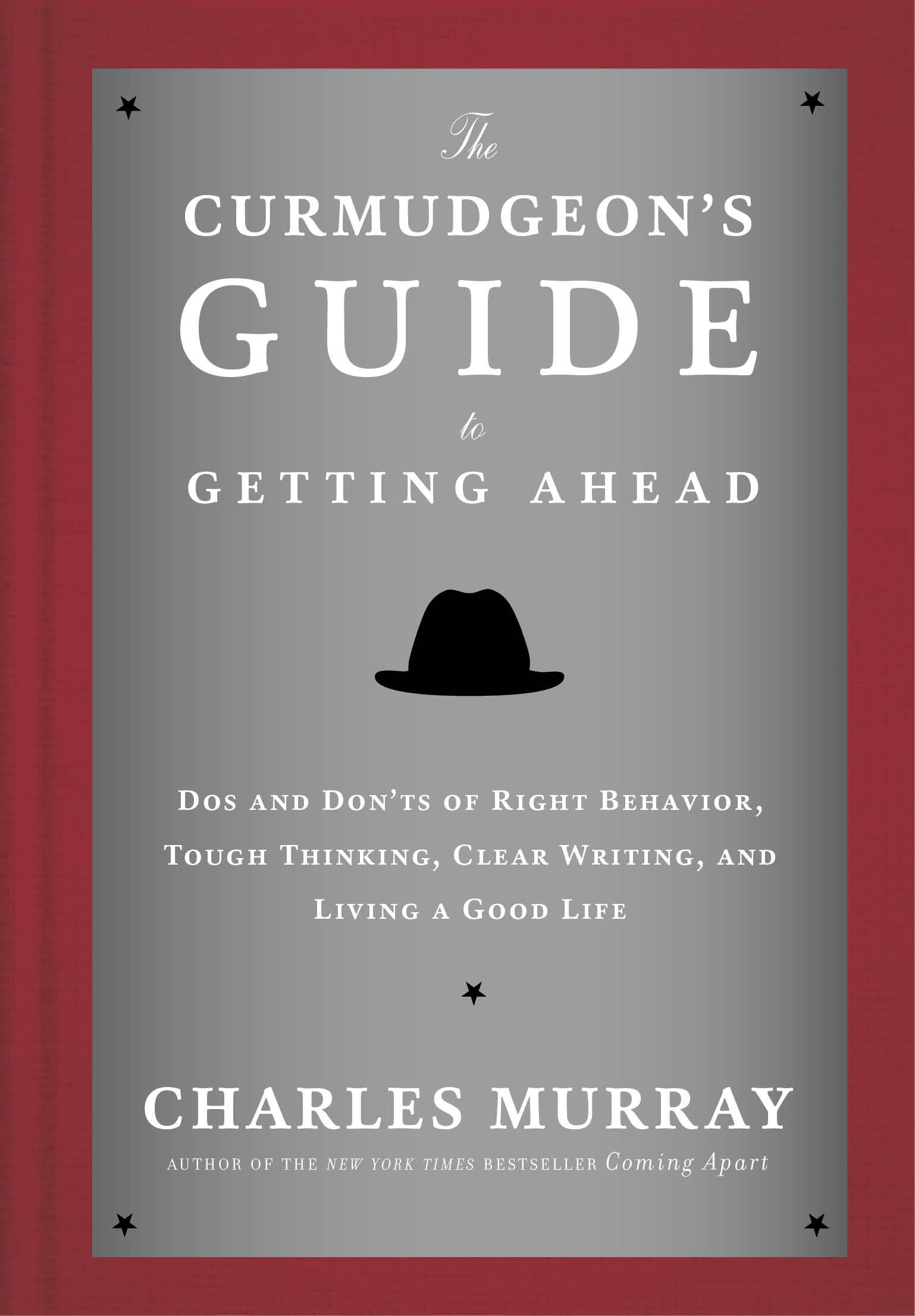 The Curmudgeon's Guide to Getting Ahead: Dos and Don'ts of Right Behavior, Tough Thinking, Clear Writing, and Living a…