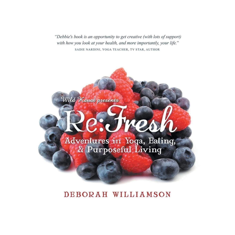 Re Fresh: Adventures in Yoga, Eating & Purposeful Living ...