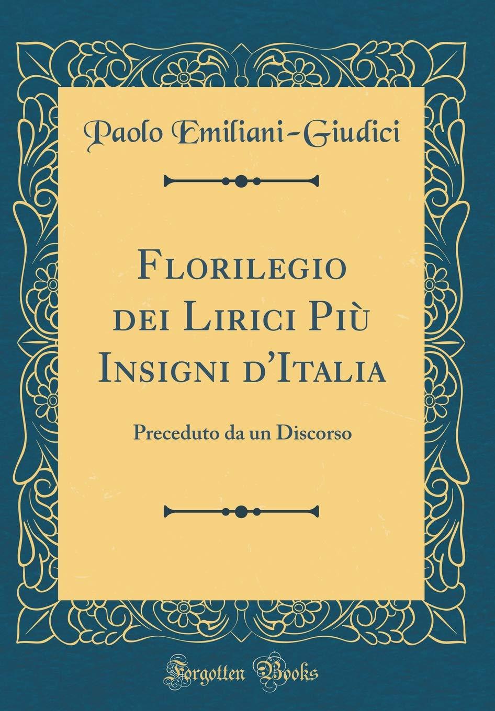 Florilegio Dei Lirici Più Insigni dItalia: Preceduto Da Un Discorso (Classic Reprint) (Italian Edition): Paolo Emiliani-Giudici: 9781391499628: Amazon.com: ...