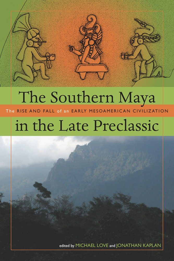 The Southern Maya in the Late Preclassic: The Rise and Fall of an Early Mesoamerican Civilization