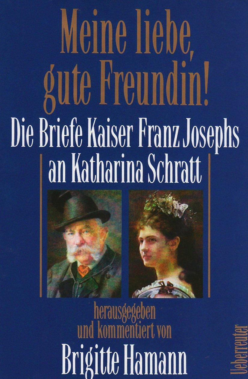 Meine liebe, gute Freundin: Die Briefe Kaiser Franz Josephs an Katharina Schratt