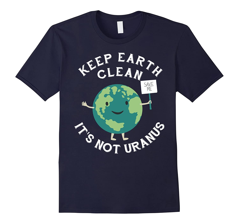 Earth Day Gift Shirt - Keep Earth Clean Its Not Uranus-TD