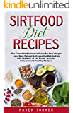 Sirtfood Diet Recipes: The Complete Beginner's Guide for fast weight loss, burn fat and activates the metabolism with the help of sirt foods. Includes delicious and healthy recipes