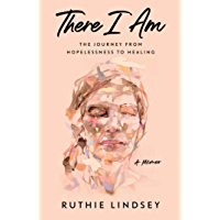 There I Am: The Journey from Hopelessness to Healing—A Memoir