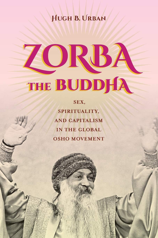 Zorba the Buddha: Sex, Spirituality, and Capitalism in the Global Osho Movement por Hugh B. Urban