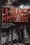 Enquêtes sur la France mystérieuse - Enigmes historiques, phénomènes inexpliqués, sites mystérieux