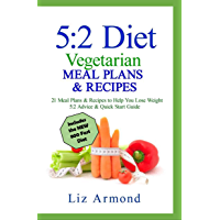 5:2 Diet Vegetarian Meal Plans & Recipes: 21 Days of Plans - Over 10 Weeks of Meals   Includes The Fast 800 Revised Diet