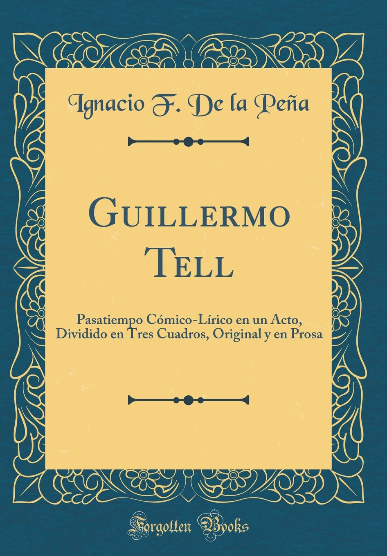 Guillermo Tell: Pasatiempo Cómico-Lírico en un Acto, Dividido en Tres Cuadros, Original y en Prosa Classic Reprint: Amazon.es: Ignacio F. De la Peña: Libros
