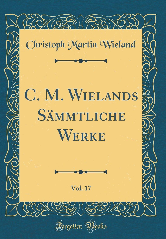 Read Online C. M. Wielands Sämmtliche Werke, Vol. 17 (Classic Reprint) (German Edition) pdf epub
