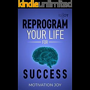Reprogram your life for SUCCESS (Motivation Joy Book 1)