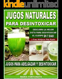 JUGOS NATURALES PARA DESINTOXICAR: Descubra la Mejor Dieta Para Desintoxicar el Cuerpo en 7 Dias