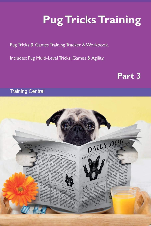 Pug Tricks Training Pug Tricks & Games Training Tracker & Workbook.  Includes: Pug Multi-Level Tricks, Games & Agility. Part 3 pdf
