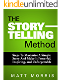 The Storytelling Method: Steps To Maximize a Simple Story and Make It Powerful, Inspiring, and Unforgettable (2020…