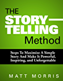 PUBLIC SPEAKING: The Storytelling Method: Steps To Maximize a Simple Story and Make It Powerful, Inspiring, and Unforgettable (Storytelling, Storytelling ... Communicate Book 1) (English Edition)