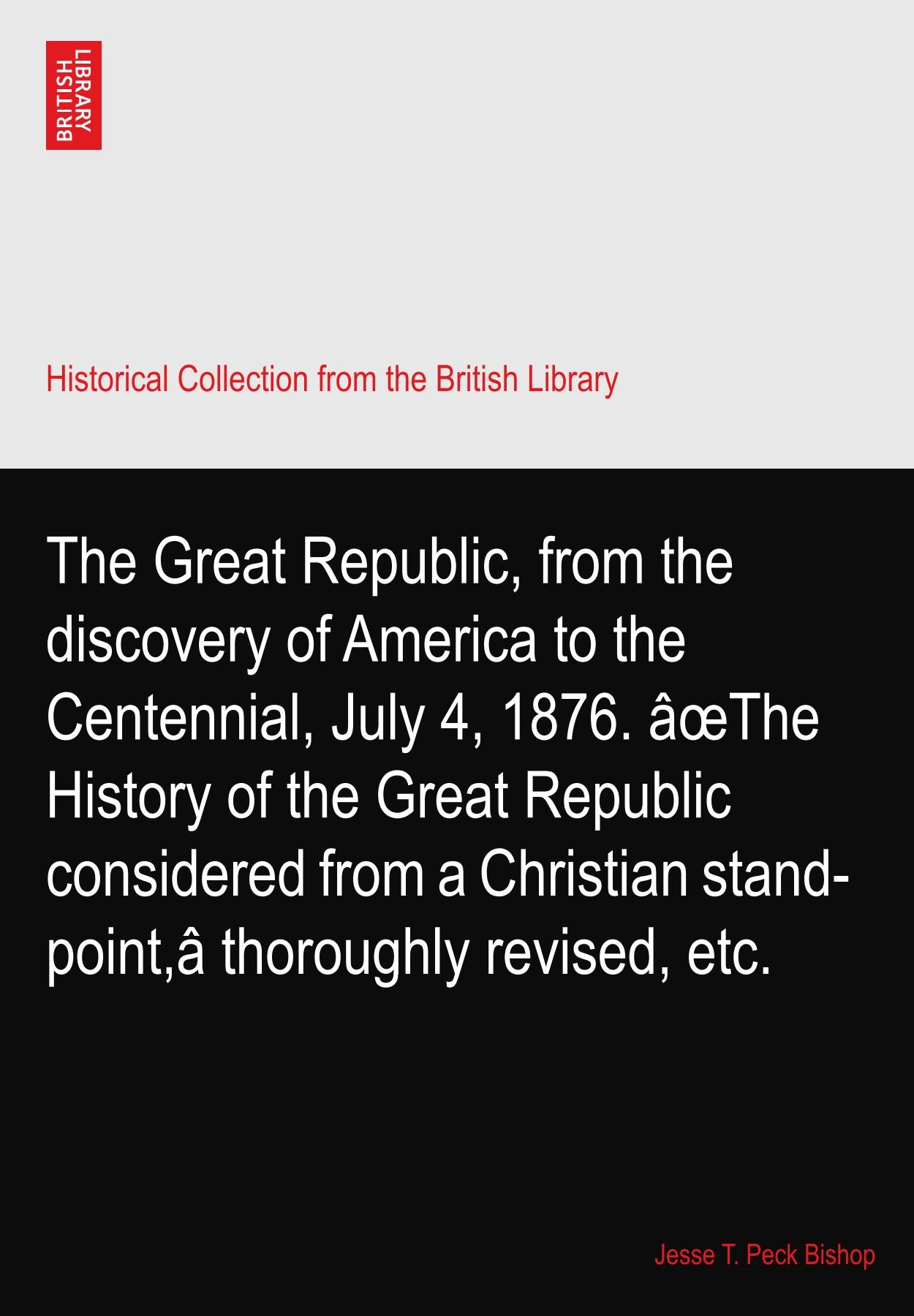 The Great Republic, from the discovery of America to the Centennial, July 4, 1876. âœThe History of the Great Republic considered from a Christian stand-point,â thoroughly revised, etc. pdf