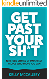 Get Past Your Sh*t: Nineteen Stories Of Imperfect People Who Prove You Can