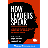 How Leaders Speak: Language and Strategies in Legendary Speeches by S.Jobs, Roosevelt and Others Top Leaders. How to Master Art of Public Speaking and ... Communication Skills (English Edition)