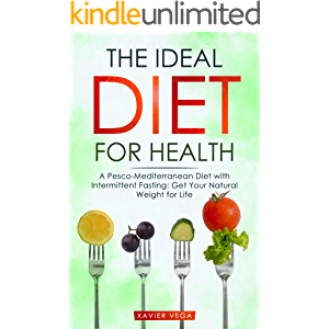 The Ideal Diet for Health: A Pesco-Mediterranean Diet with Intermittent Fasting: Get Your Natural Weight for Life