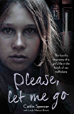 Please, Let Me Go - The Horrific True Story of a Girl's Life In The Hands of Sex Traffickers (English Edition)
