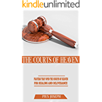 The Courts of Heaven: Prayers that Open the Courts of Heaven for Healing and Deliverance
