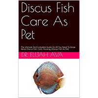 Discus Fish Care As Pet: The Ultimate And Complete Guide On All You Need To Know About Discus Fish, Care, Housing…