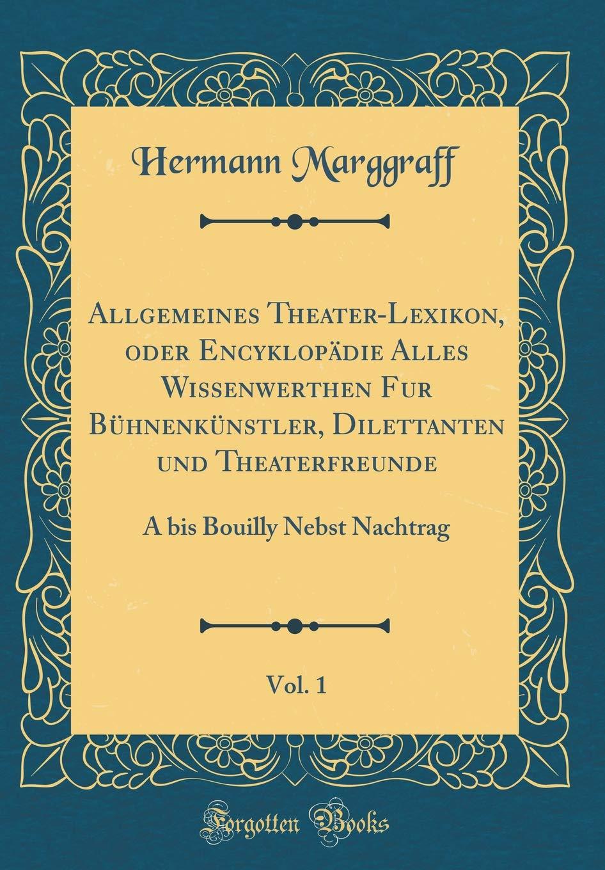 Allgemeines Theater-Lexikon, oder Encyklopädie Alles Wissenwerthen Fur Bühnenkünstler, Dilettanten und Theaterfreunde, Vol. 1: A bis Bouilly Nebst Nachtrag (Classic Reprint) (German Edition) pdf