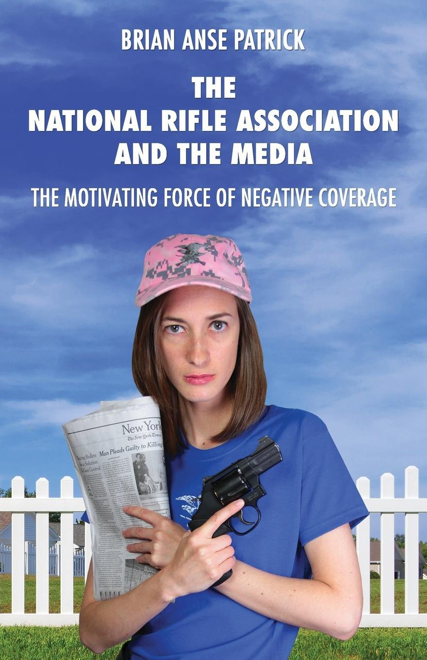 Read Online The National Rifle Association and the Media: The Motivating Force of Negative Coverage ebook