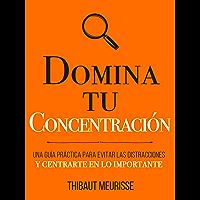 Domina Tu Concentración: Una guía práctica para evitar las distracciones y centrarte en lo importante (Colección Domina…