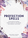 Protection Spells: Clear Negative Energy, Banish Unhealthy Influences, and Embrace Your Power (English Edition)