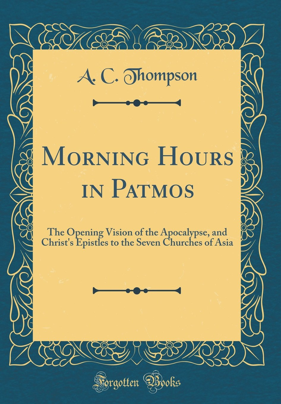 Read Online Morning Hours in Patmos: The Opening Vision of the Apocalypse, and Christ's Epistles to the Seven Churches of Asia (Classic Reprint) pdf