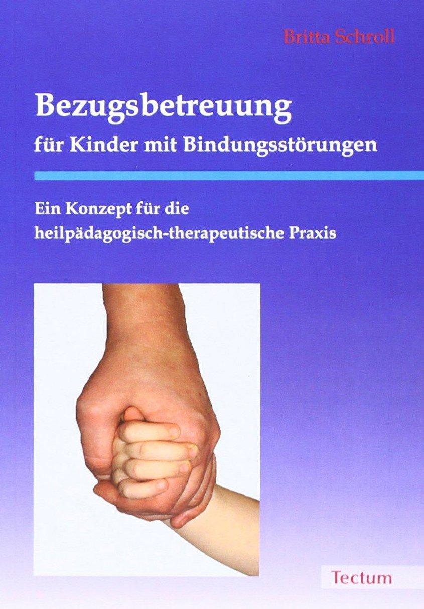 Bezugsbetreuung für Kinder mit Bindungsstörungen: Ein Konzept für die heilpädagogisch-therapeutische Praxis