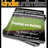 5 Profitable Correct Score Strategies For In-play Football Trading On Betfair (Betfair Football Trading Book 1)