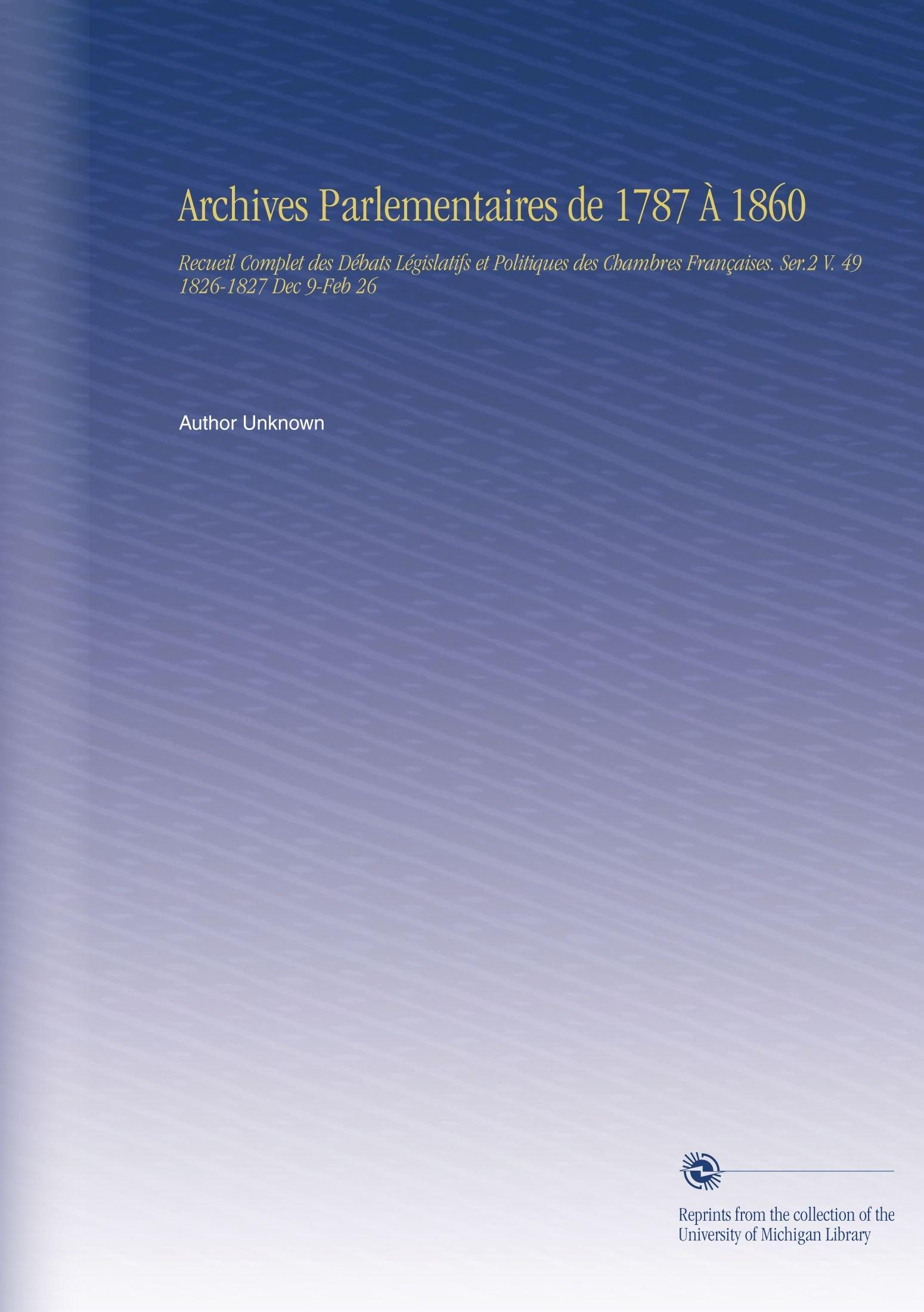 Archives Parlementaires de 1787 À 1860: Recueil Complet des Débats Législatifs et Politiques des Chambres Françaises. Ser.2 V. 49 1826-1827 Dec 9-Feb 26 (French Edition) ebook