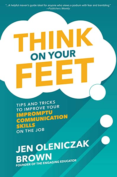 Think on Your Feet: Tips and Tricks to Improve Your Impromptu Communication  Skills on the Job: Oleniczak Brown, Jen: 9781260457032: Amazon.com: Books