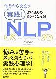 今日から役立つ 実践!NLP: 仕事や暮らしの悩み事から解放されて、思い通りの自分になれる!