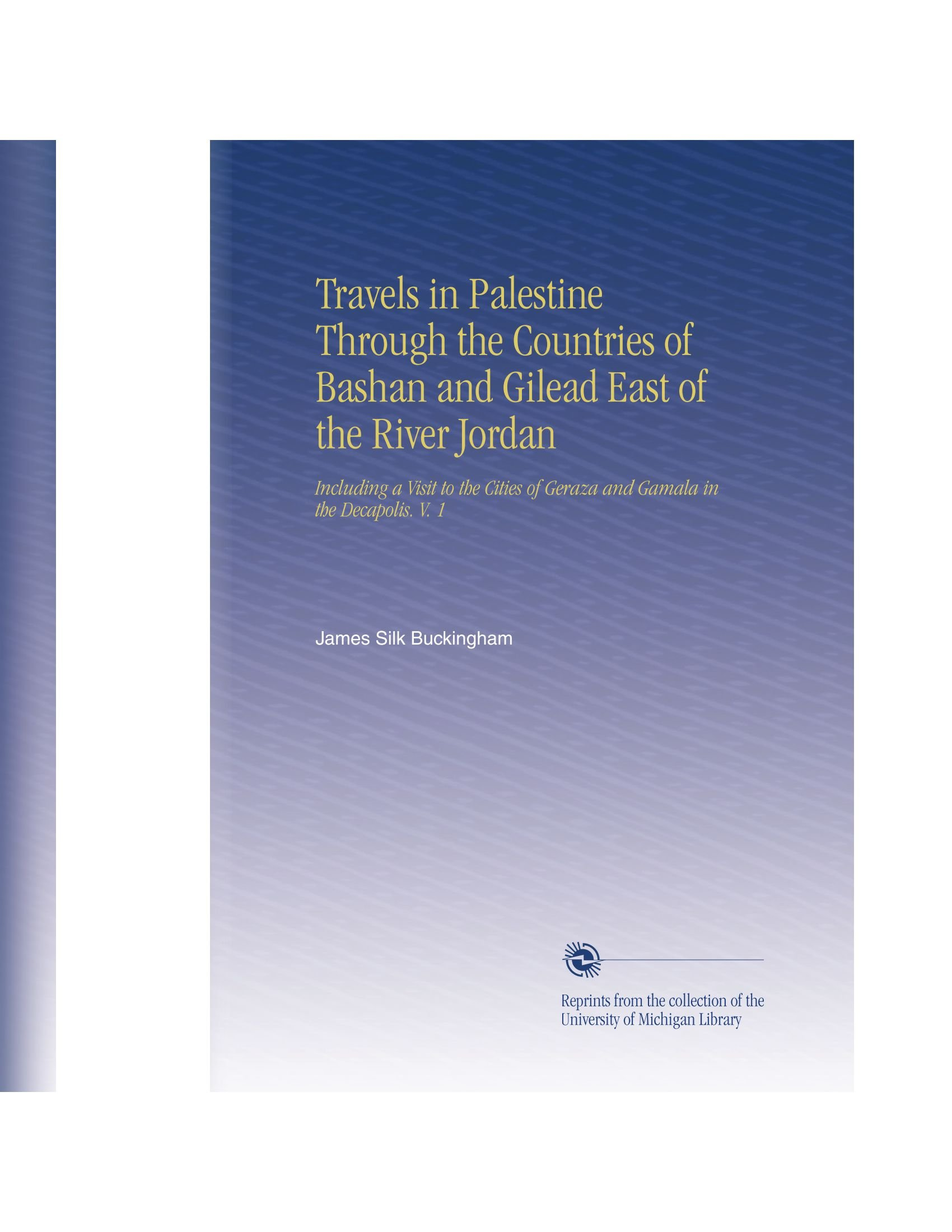 Travels in Palestine Through the Countries of Bashan and Gilead East of the River Jordan: Including a Visit to the Cities of Geraza and Gamala in the Decapolis. V. 1