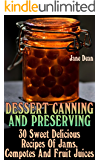 Dessert Canning And Preserving: 30 Sweet Delicious Recipes Of Jams, Compotes And Fruit Juices