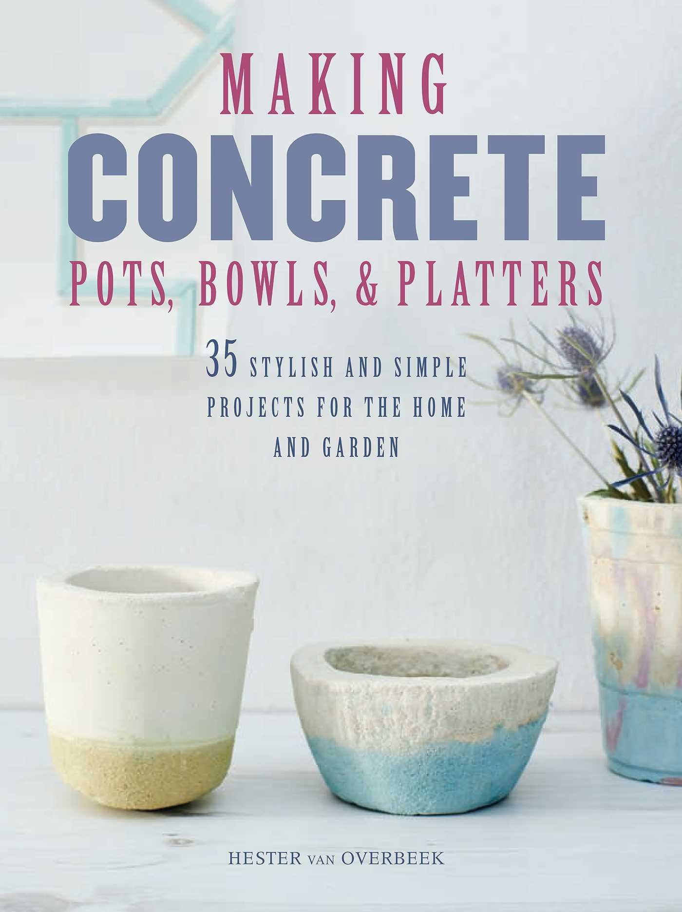 Making Concrete Pots, Bowls, and Platters: 35 stylish and simple projects for the home and garden