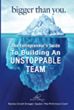 Bigger Than You: The Entrepreneur's Guide To Building An Unstoppable Team