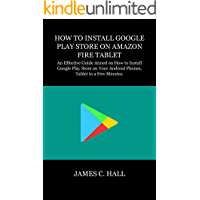 HOW TO INSTALL GOOGLE PLAY STORE ON AMAZON FIRE TABLET: An Effective Guide Aimed on How to Install Google Play Store on Your Android Phones, Tablet in a Few Minutes.