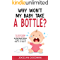 Why Won't My Baby Take A Bottle?: The Bottle-Feeding Aversion Solution: The Real Reason Parents Struggle and Exactly…