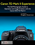Canon 7D Mark II Experience - The Still Photography Guide to Operation and Image Creation with the Canon EOS 7D Mark II