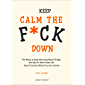 Keep Calm the F*ck Down: The Ways to Stop Worrying About Things and Get On With Great Life and How To Control What You…