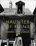Haunter of Ruins: The Photography of Clarence John Laughlin